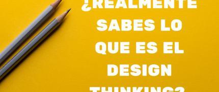 ¿Realmente sabes lo que es el Design Thinking?